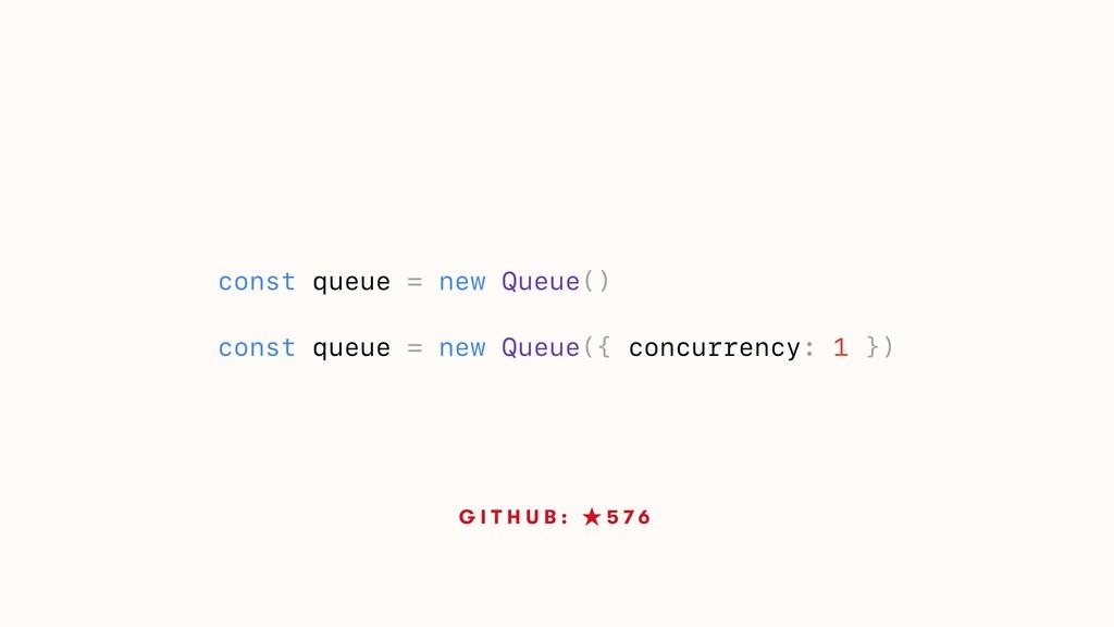 G I T H U B : ★ 5 7 6 const queue = new Queue()...