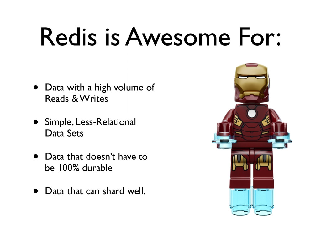 Redis is Awesome For: • Data with a high volume...