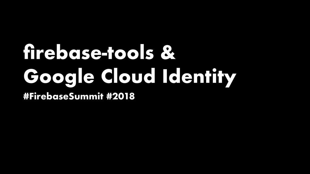 firebase-tools & Google Cloud Identity #Firebase...