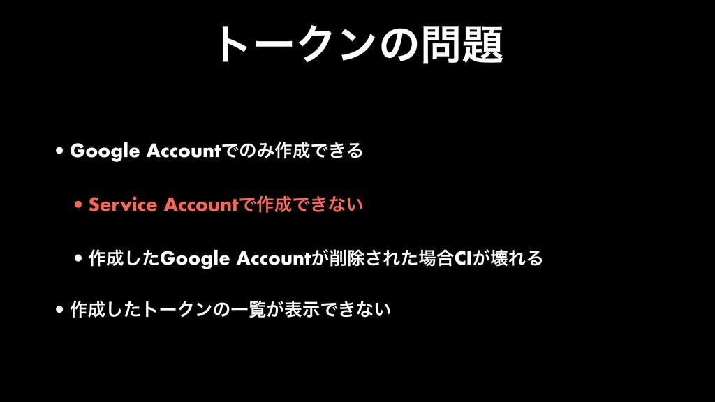 τʔΫϯͷ •Google AccountͰͷΈ࡞Ͱ͖Δ •Service Accoun...