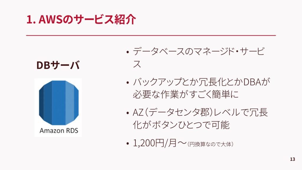 1. AWSのサービス紹介 13 DBサーバ • データベースのマネージド・サービ ス • バ...
