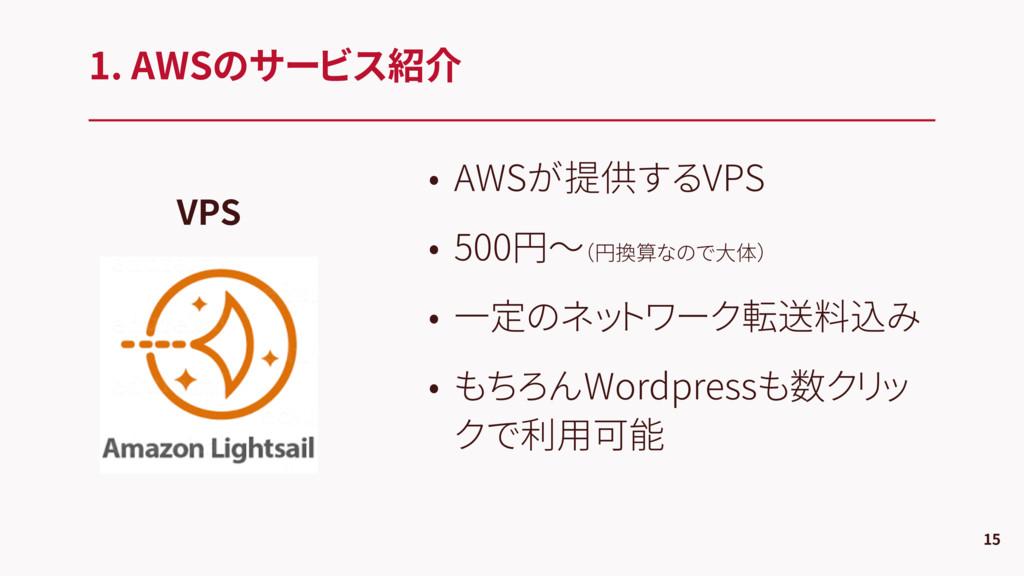 1. AWSのサービス紹介 15 VPS • AWSが提供するVPS • 500円〜(円換算な...