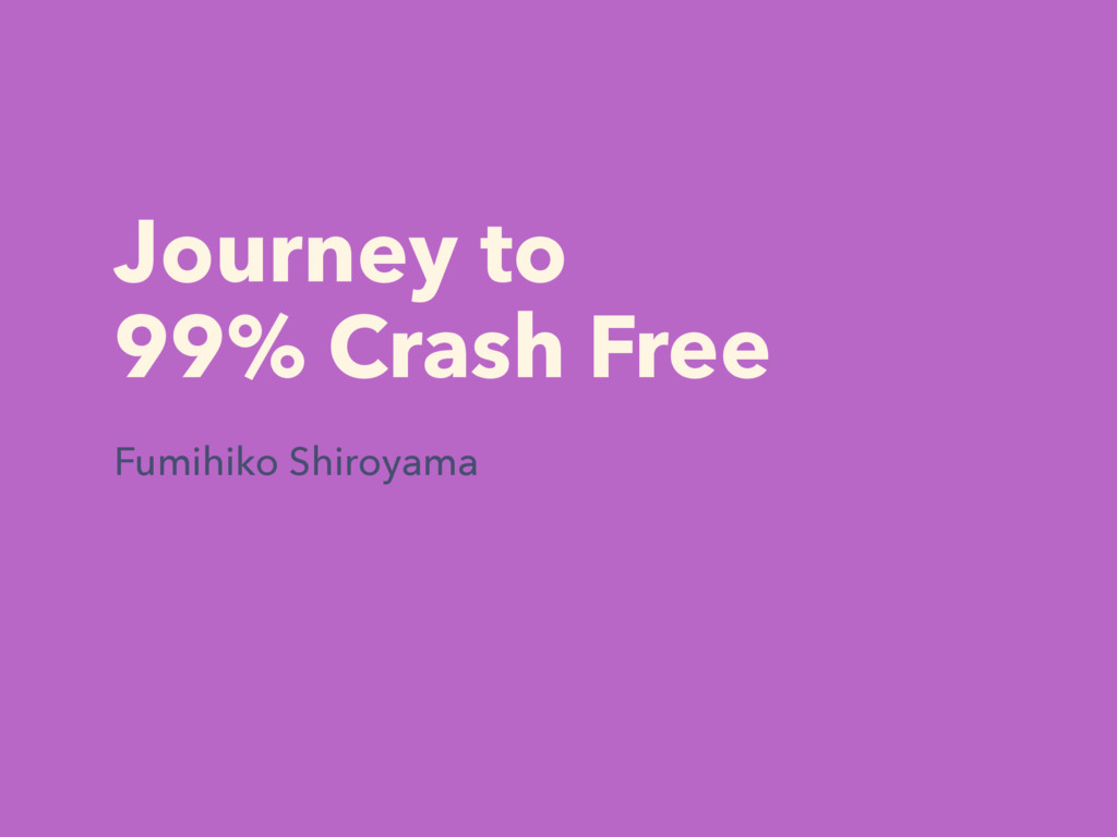 Journey to 99% Crash Free Fumihiko Shiroyama