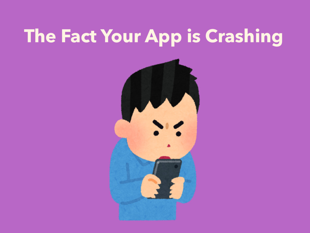 The Fact Your App is Crashing