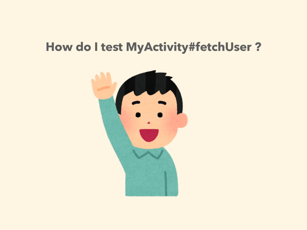 How do I test MyActivity#fetchUser ?