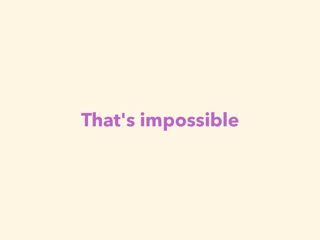 That's impossible
