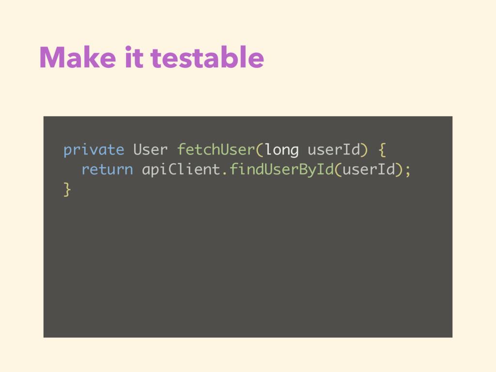 Make it testable private User fetchUser(long us...