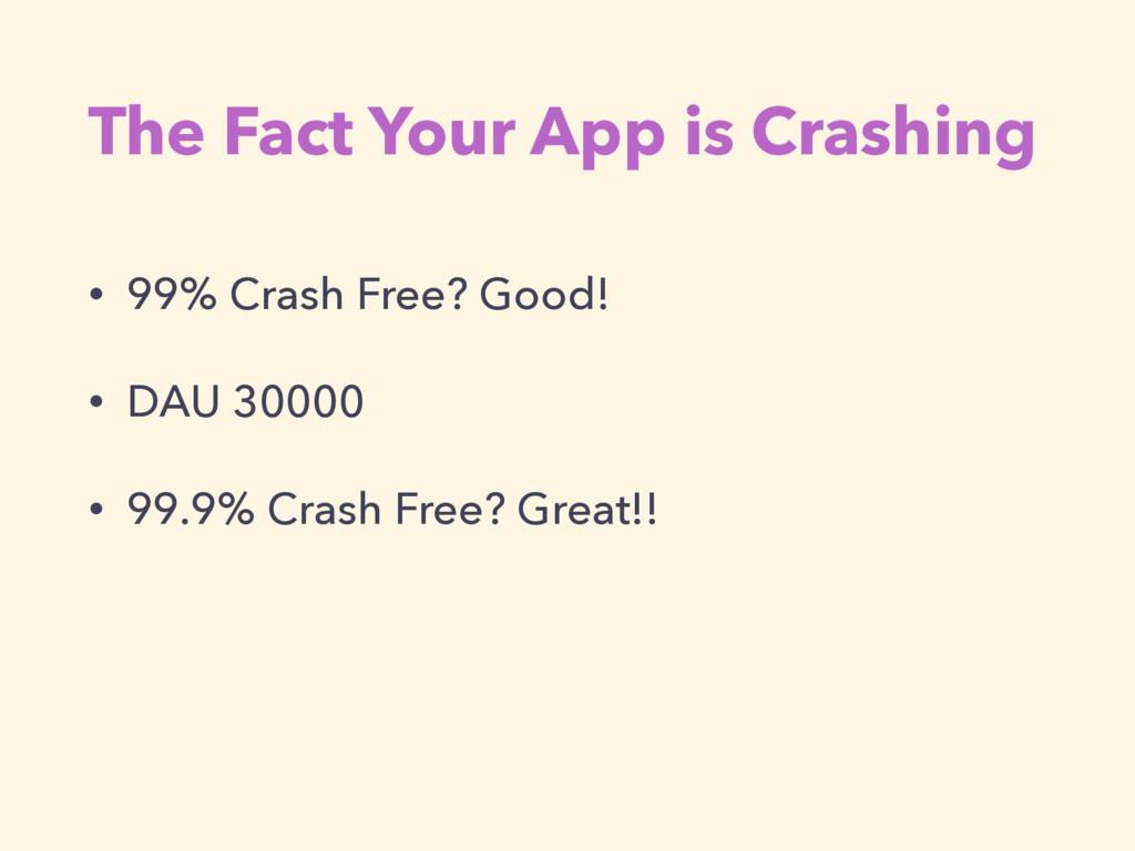 The Fact Your App is Crashing • 99% Crash Free?...