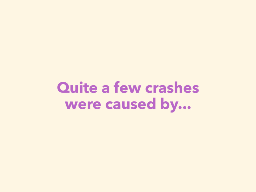 Quite a few crashes were caused by...