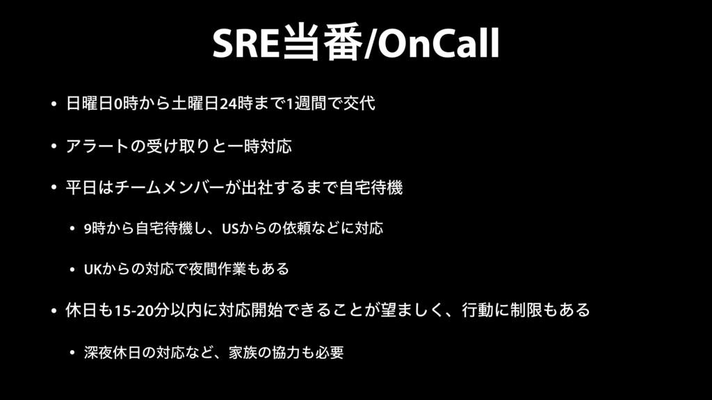 SRE൪/OnCall • ༵0͔Β༵24·Ͱ1िؒͰަ • Ξϥʔτͷड͚औ...