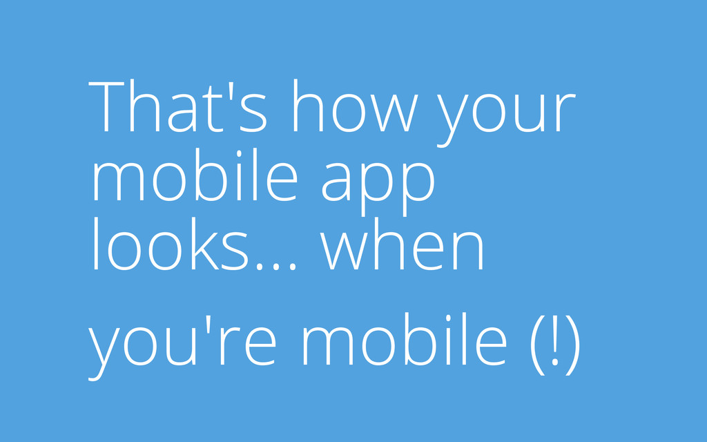 That's how your mobile app looks... when you're...
