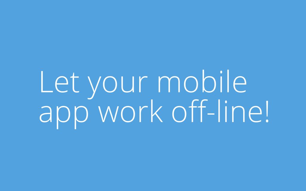 Let your mobile app work off-line!