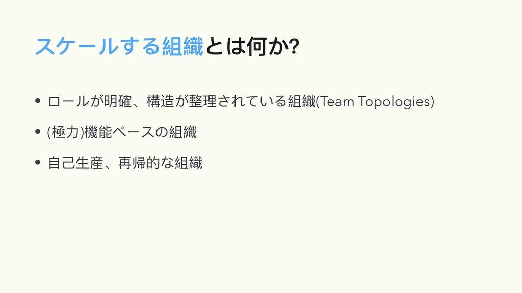 スケールする組織とは何か? • ロールが明確、構造が整理されている組織(Team Topolo...