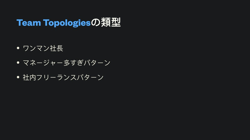 Team Topologiesの類型 • ワンマン社⻑   • マネージャー多すぎパターン  ...
