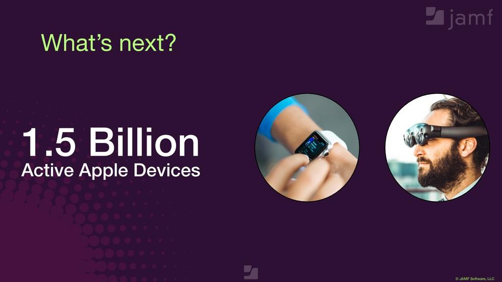 © JAMF Software, LLC What's next? 1.5 Billion A...