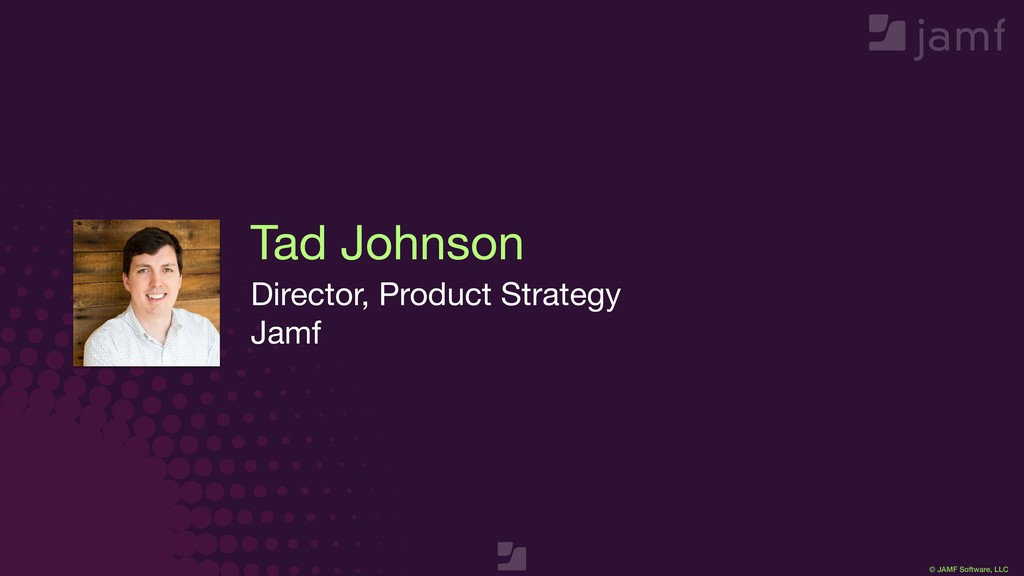 © JAMF Software, LLC Tad Johnson Director, Prod...