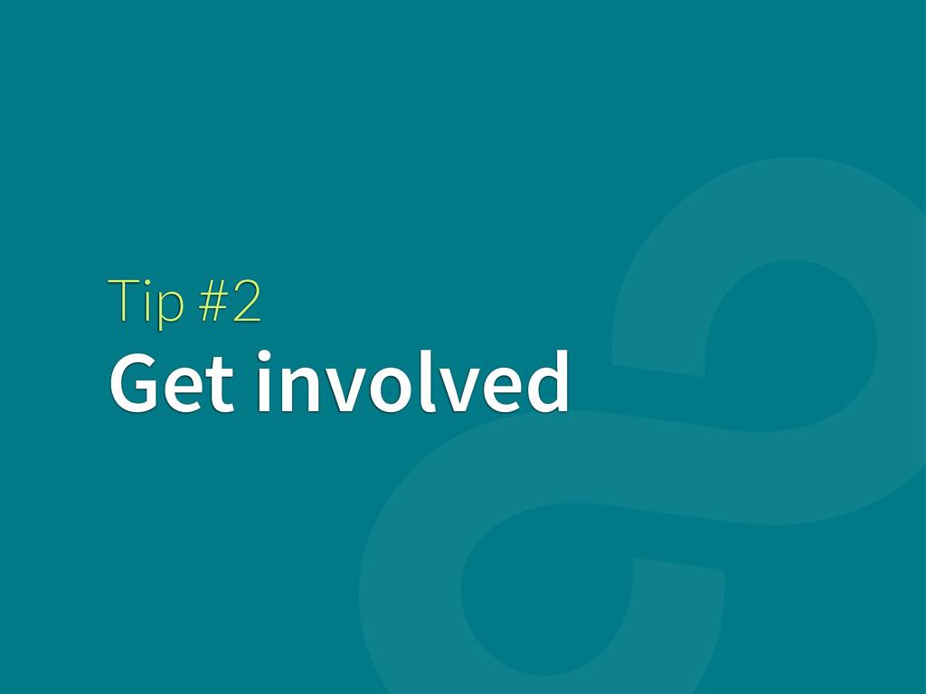 Tip #2 Get involved
