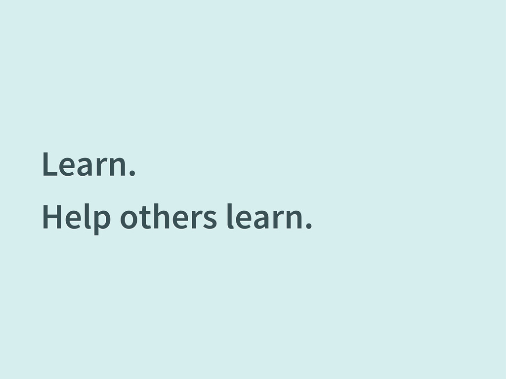 Learn. Help others learn.