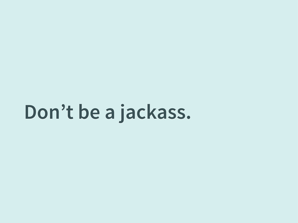 Don't be a jackass.
