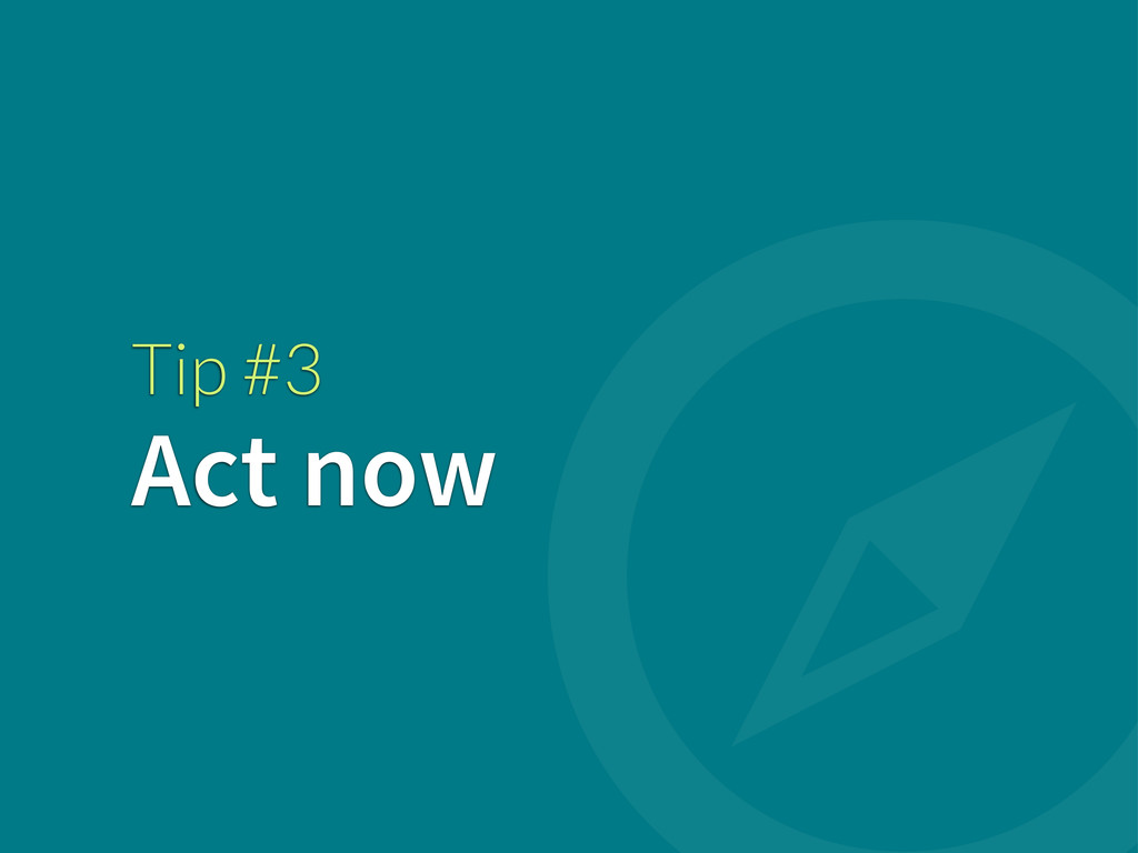 Tip #3 Act now