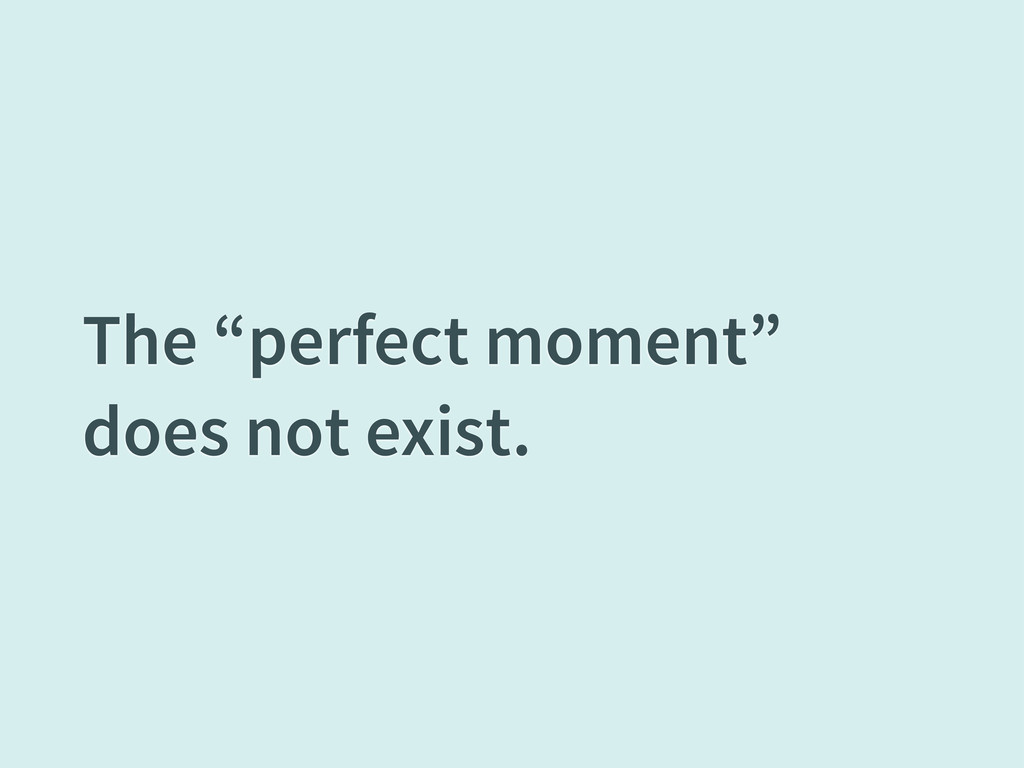 "The ""perfect moment"" does not exist."