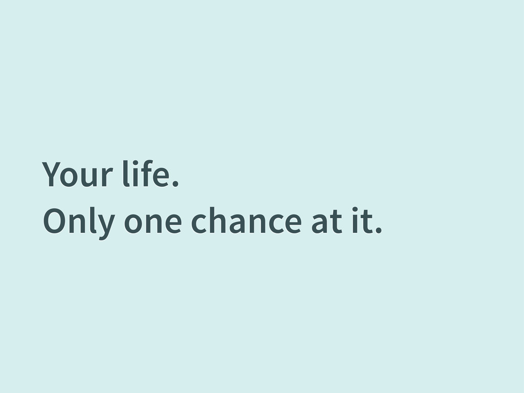 Your life. Only one chance at it.