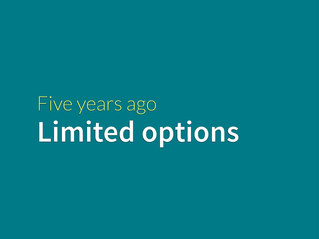 Five years ago Limited options