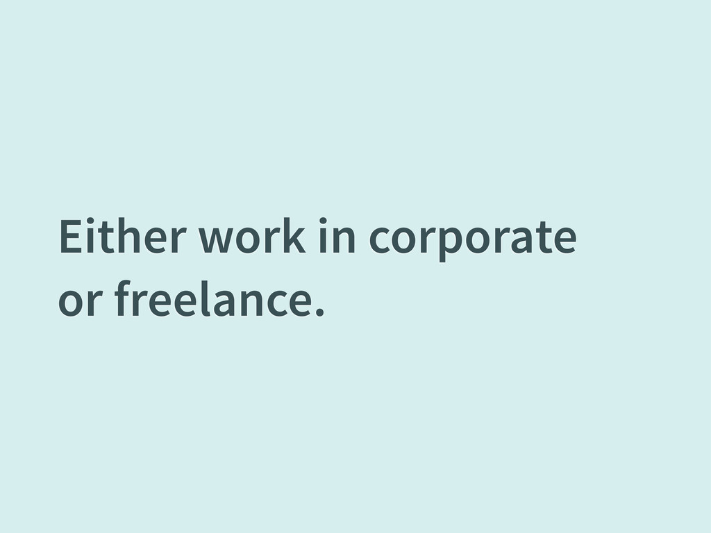 Either work in corporate or freelance.
