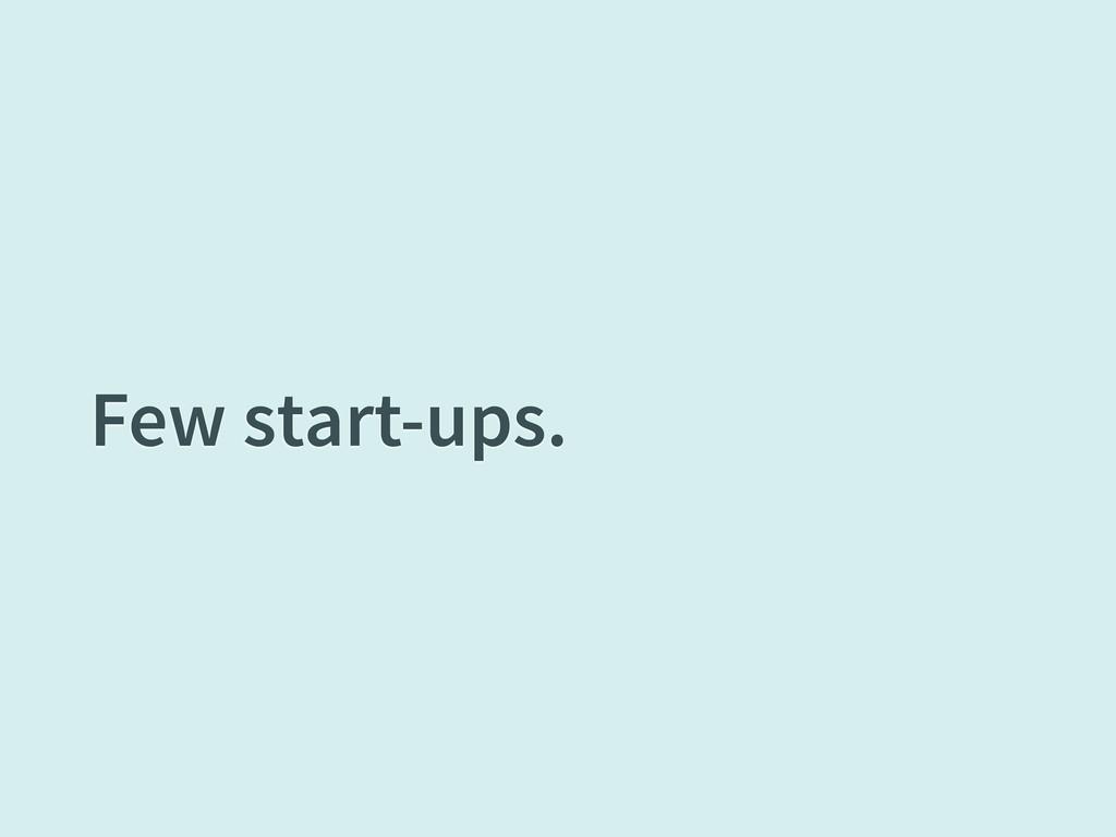 Few start-ups.