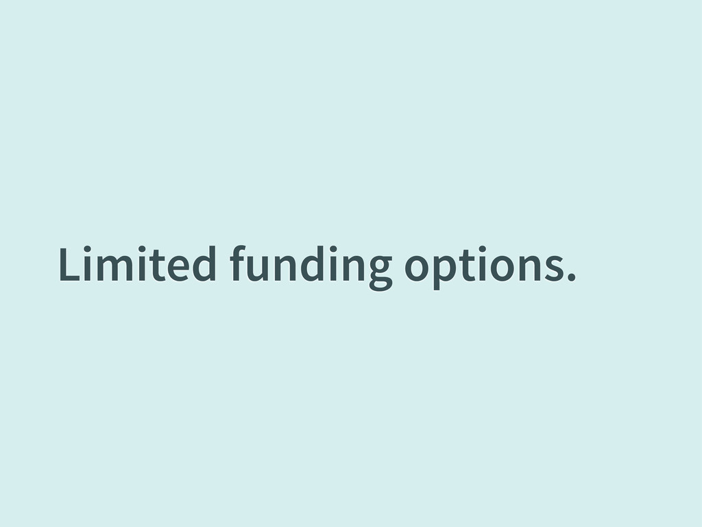 Limited funding options.
