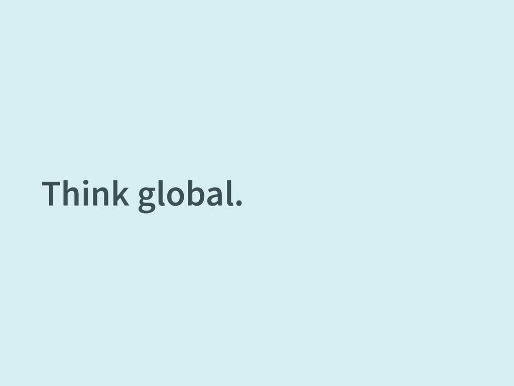Think global.
