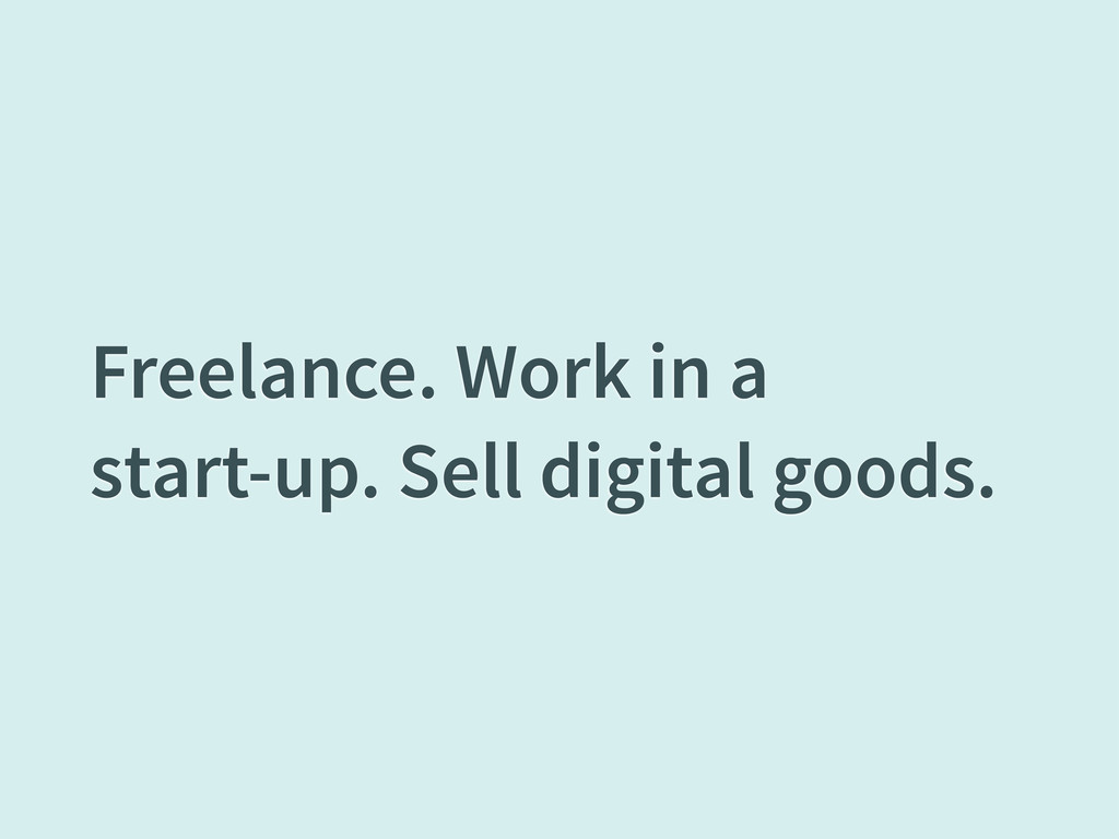 Freelance. Work in a start-up. Sell digital goo...