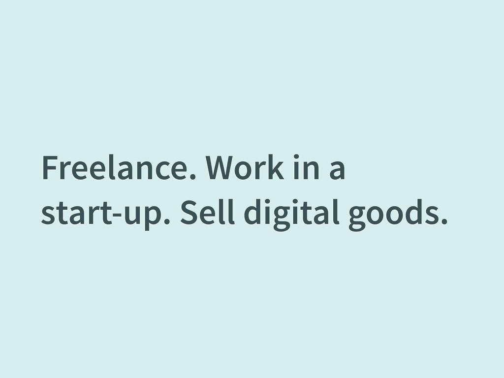 Freelance. Work in a start-up. Sell digital goo...