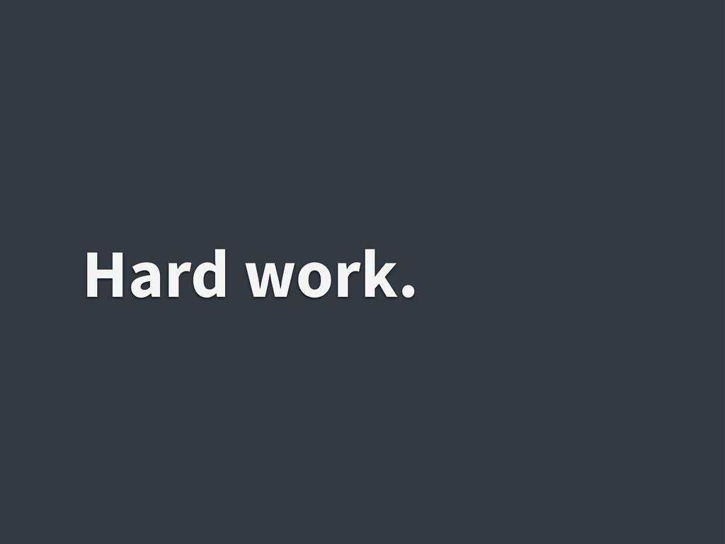 Hard work.