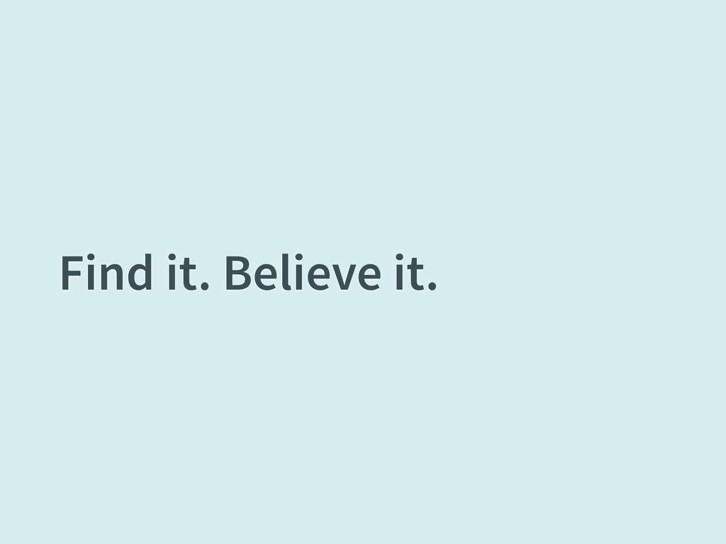 Find it. Believe it.