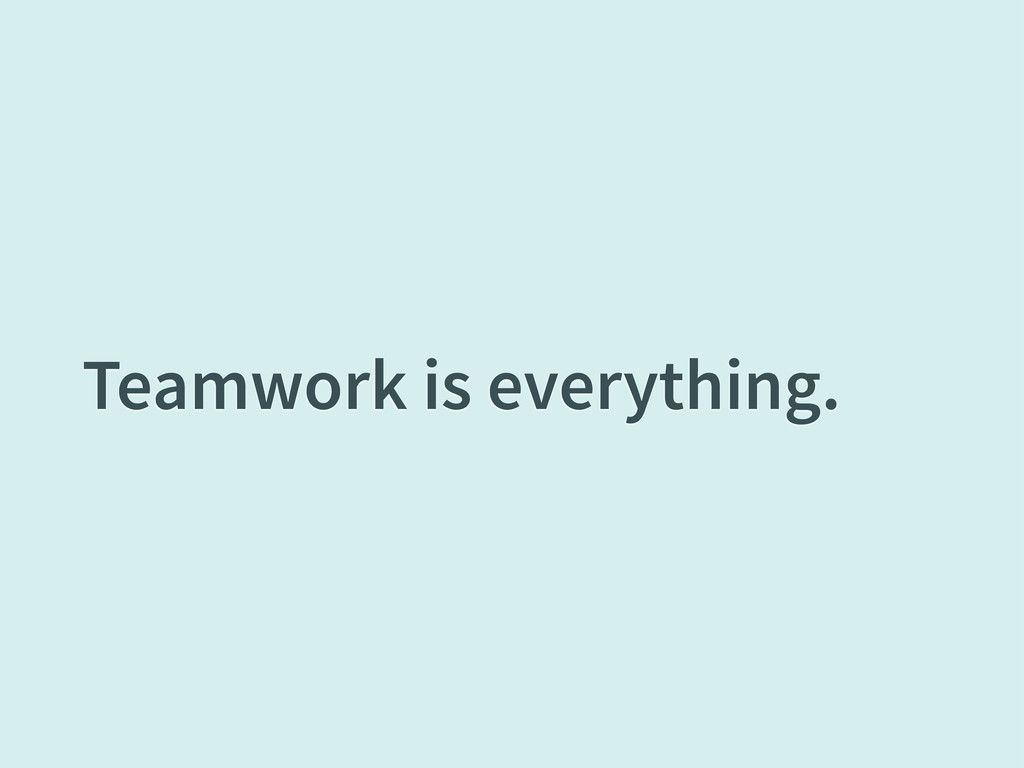 Teamwork is everything.