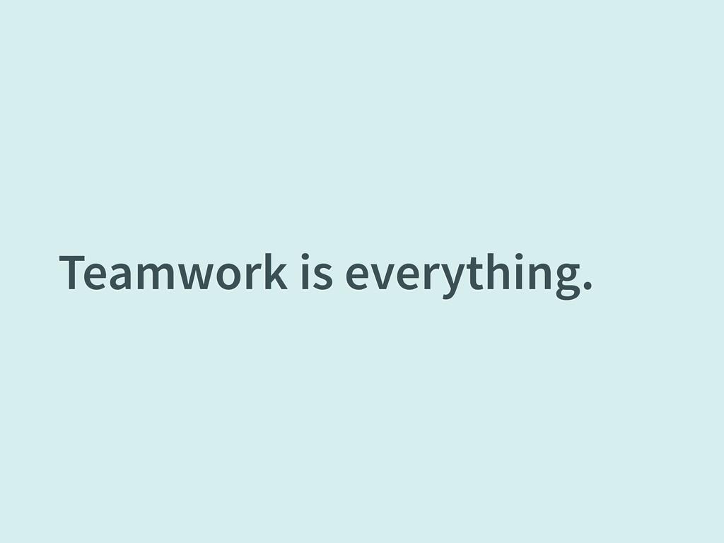 Teamwork is everything.