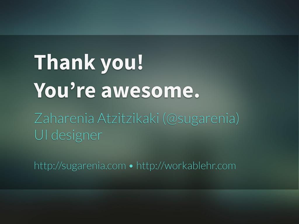 Thank you! You're awesome. Zaharenia Atzitzikak...