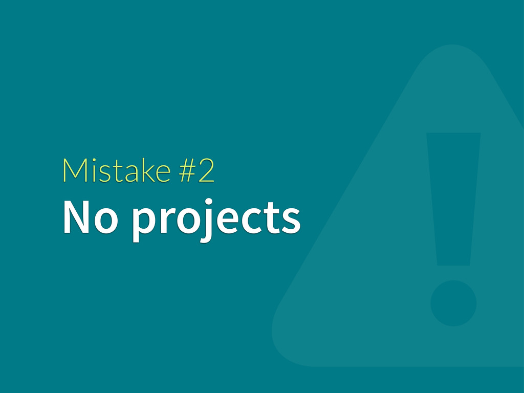 Mistake #2 No projects