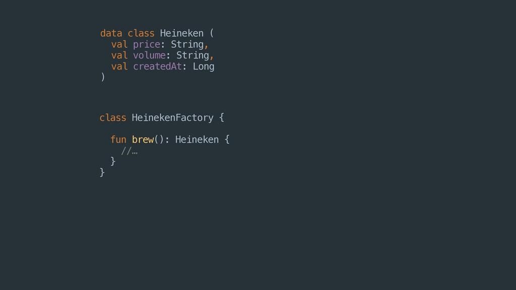 class HeinekenFactory { fun brew(): Heineken { ...