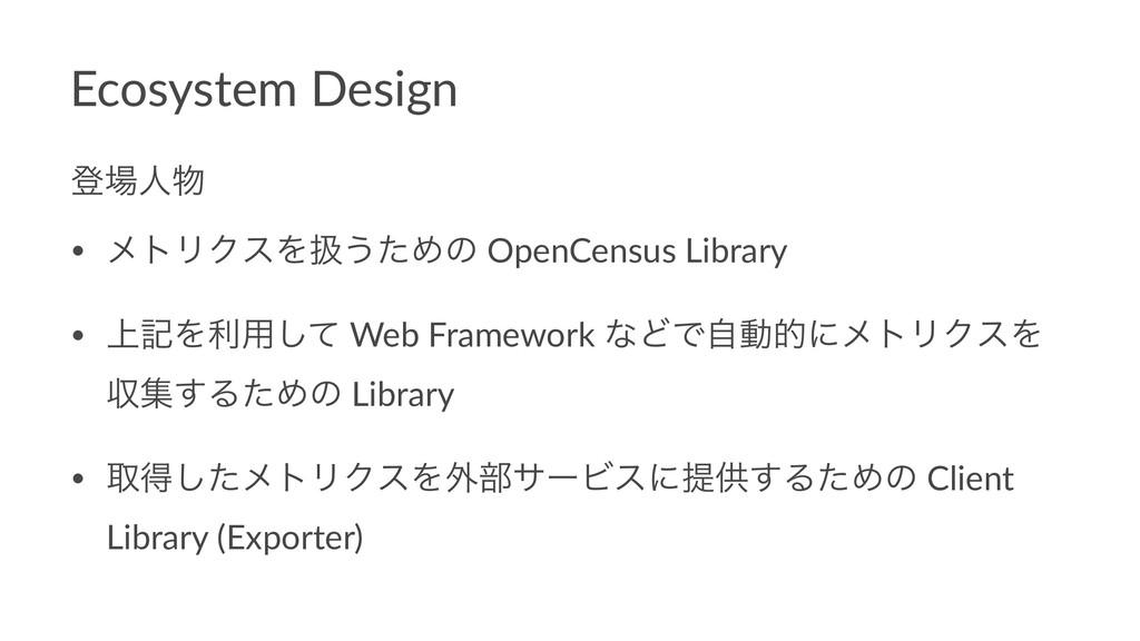 Ecosystem Design ొਓ • ϝτϦΫεΛѻ͏ͨΊͷ OpenCensus ...