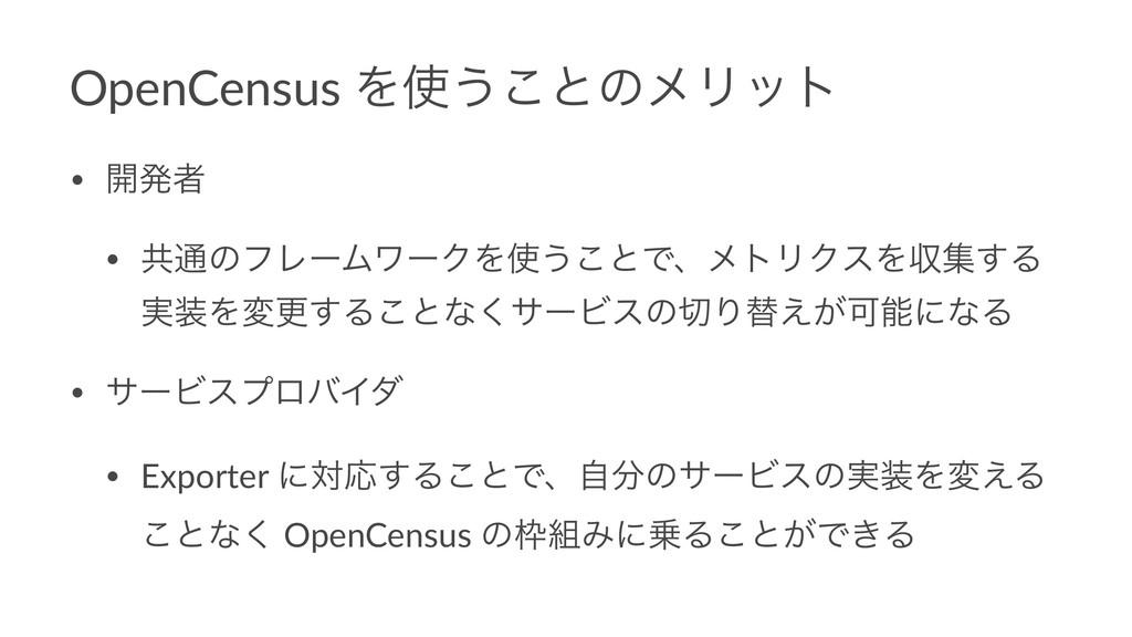 OpenCensus Λ͏͜ͱͷϝϦοτ • ։ൃऀ • ڞ௨ͷϑϨʔϜϫʔΫΛ͏͜ͱͰɺ...