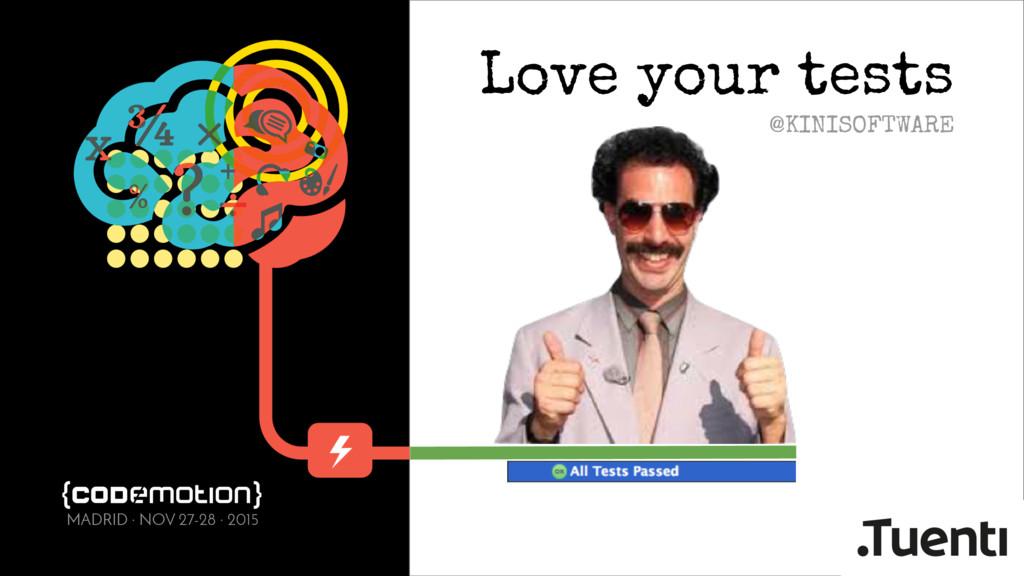 Love your tests @KINISOFTWARE MADRID · NOV 27-2...