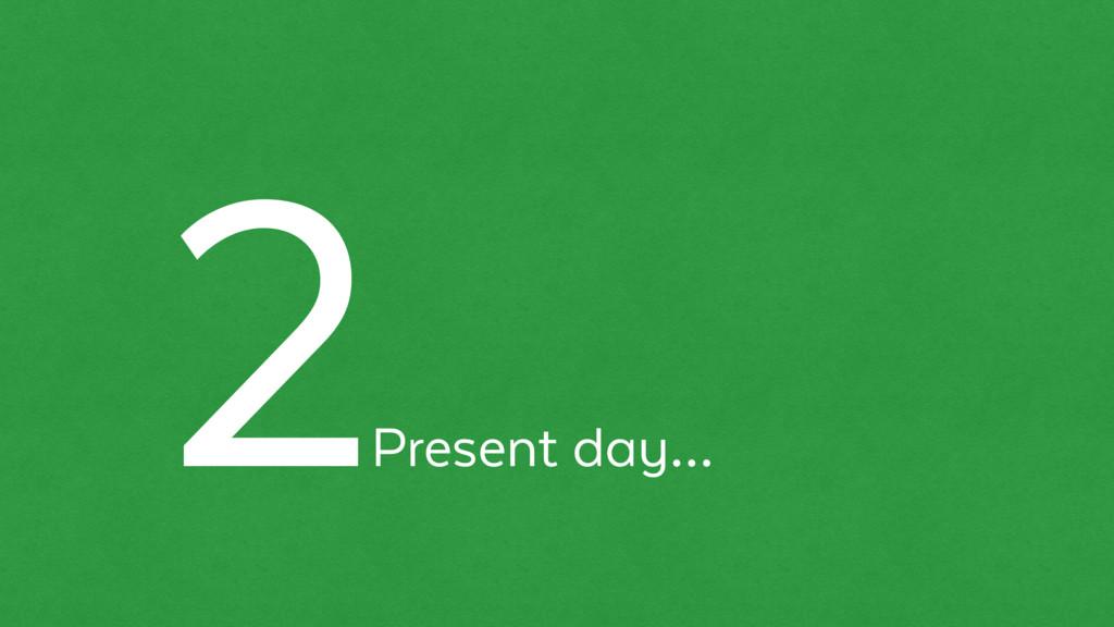Present day… 2