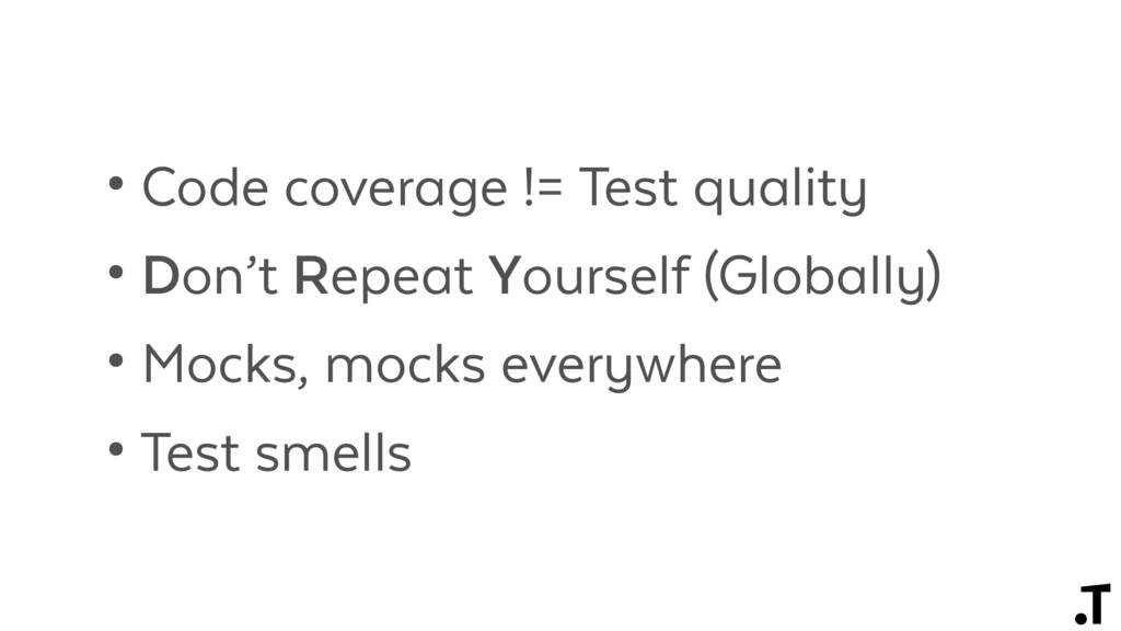 • Code coverage != Test quality • Don't Repeat ...