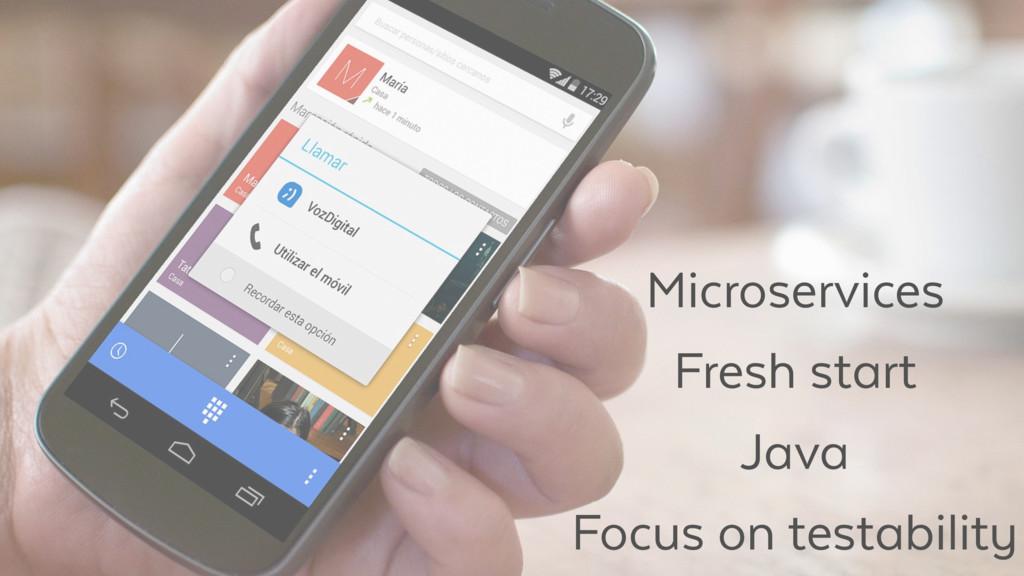 Microservices Fresh start Java Focus on testabi...