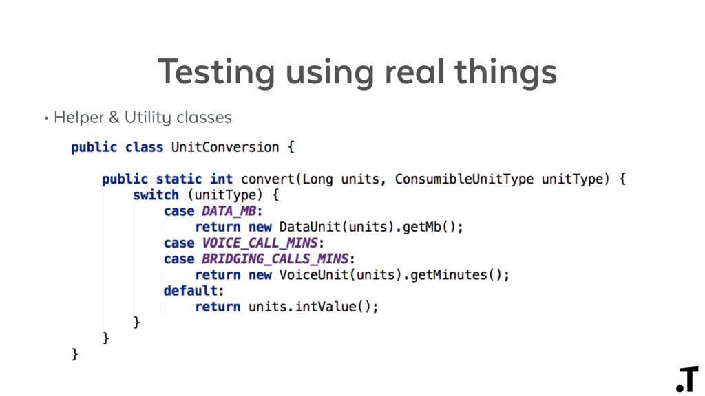 Testing using real things • Helper & Utility cl...