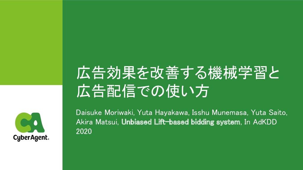 広告効果を改善する機械学習と 広告配信で 使い方 Daisuke Moriwaki, Yut...