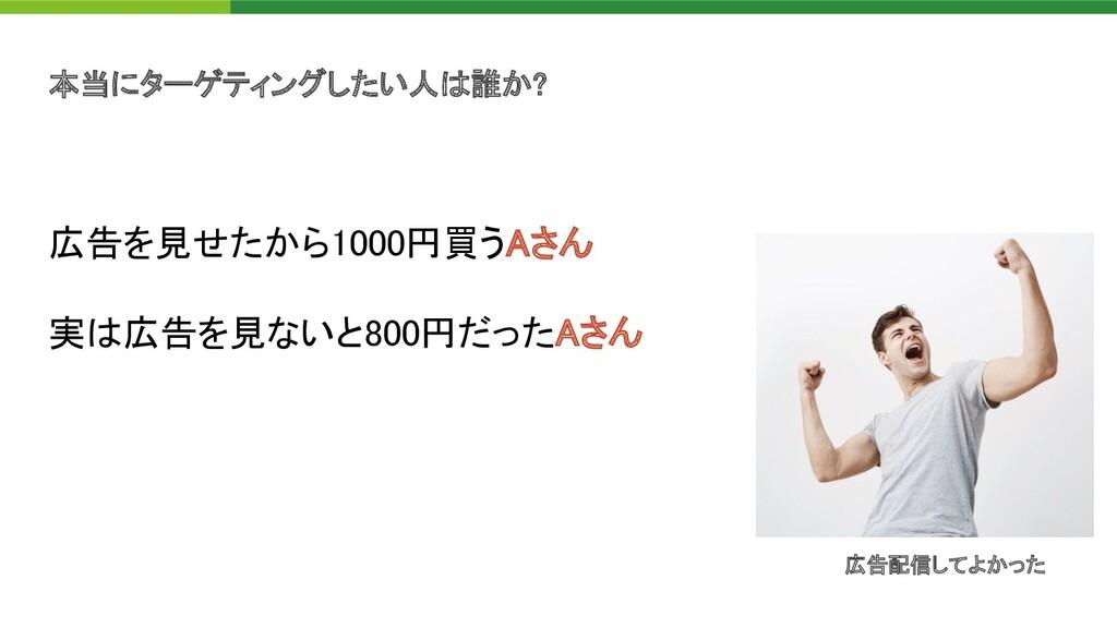 本当にターゲティングしたい人 誰か?  広告を見せたから1000円買うAさん 実 広告を...