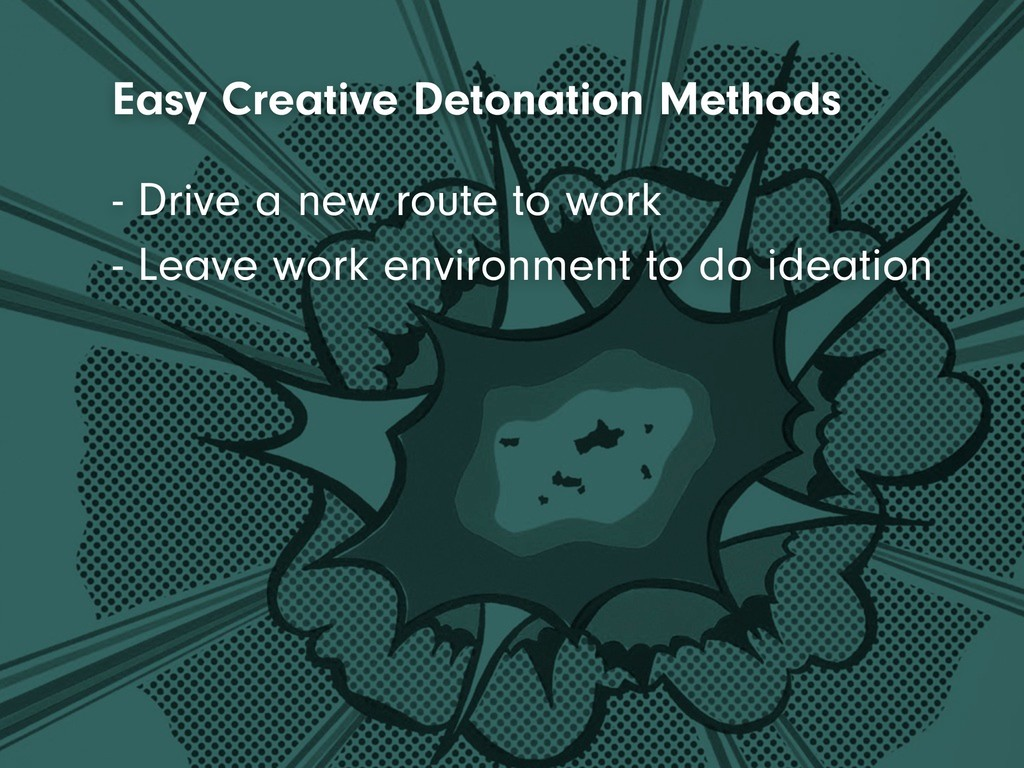 - Leave work environment to do ideation - Drive...